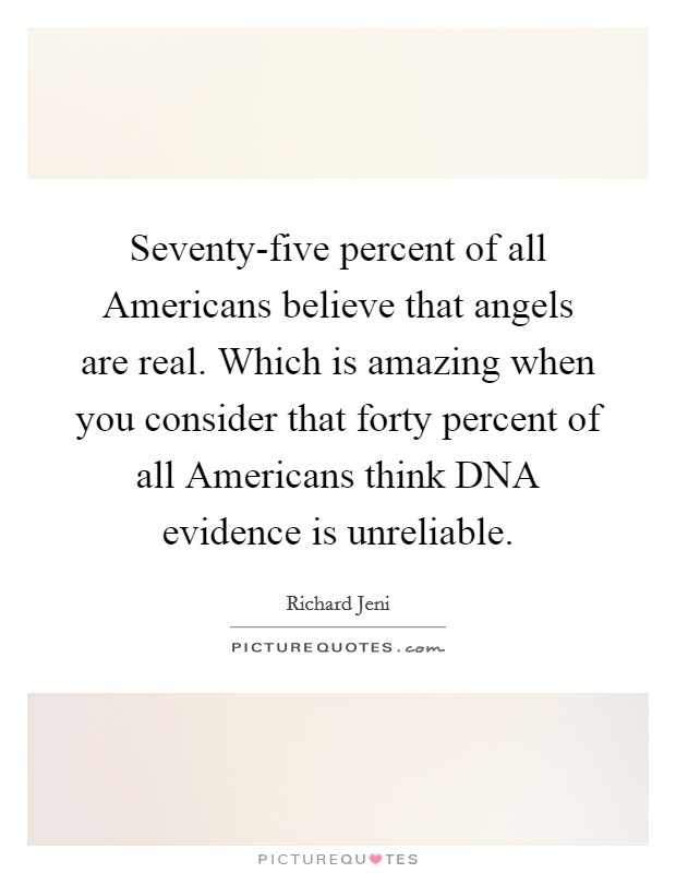 Seventy-five percent of all Americans believe that angels are real. Which is amazing when you consider that forty percent of all Americans think DNA evidence is unreliable Picture Quote #1