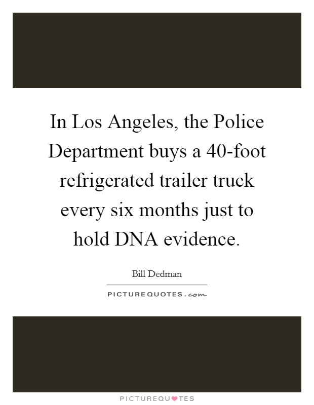 In Los Angeles, the Police Department buys a 40-foot refrigerated trailer truck every six months just to hold DNA evidence Picture Quote #1