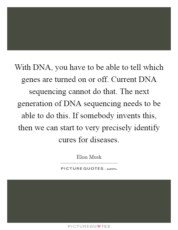 With DNA, you have to be able to tell which genes are turned on or off. Current DNA sequencing cannot do that. The next generation of DNA sequencing needs to be able to do this. If somebody invents this, then we can start to very precisely identify cures for diseases Picture Quote #1