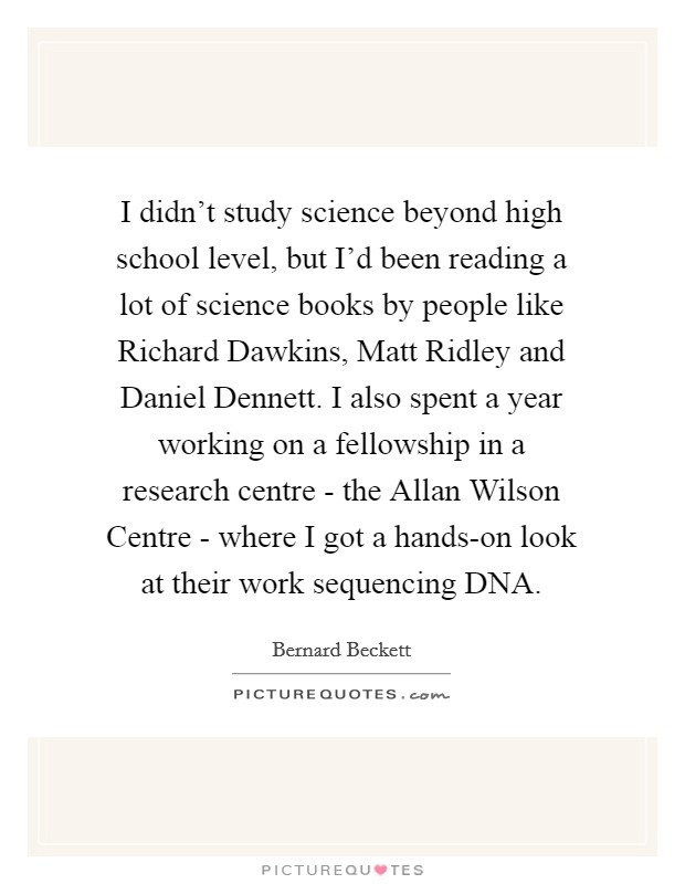 I didn't study science beyond high school level, but I'd been reading a lot of science books by people like Richard Dawkins, Matt Ridley and Daniel Dennett. I also spent a year working on a fellowship in a research centre - the Allan Wilson Centre - where I got a hands-on look at their work sequencing DNA Picture Quote #1