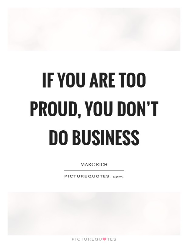 If you are too proud, you don't do business Picture Quote #1