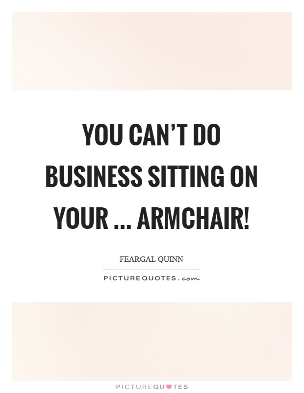You can't do business sitting on your ... armchair! Picture Quote #1