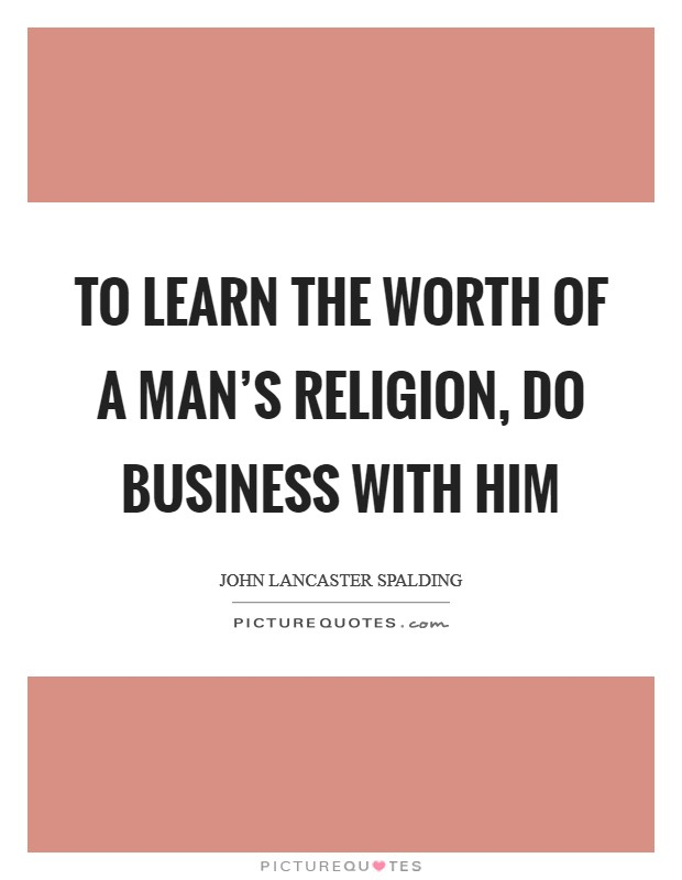 To learn the worth of a man's religion, do business with him Picture Quote #1