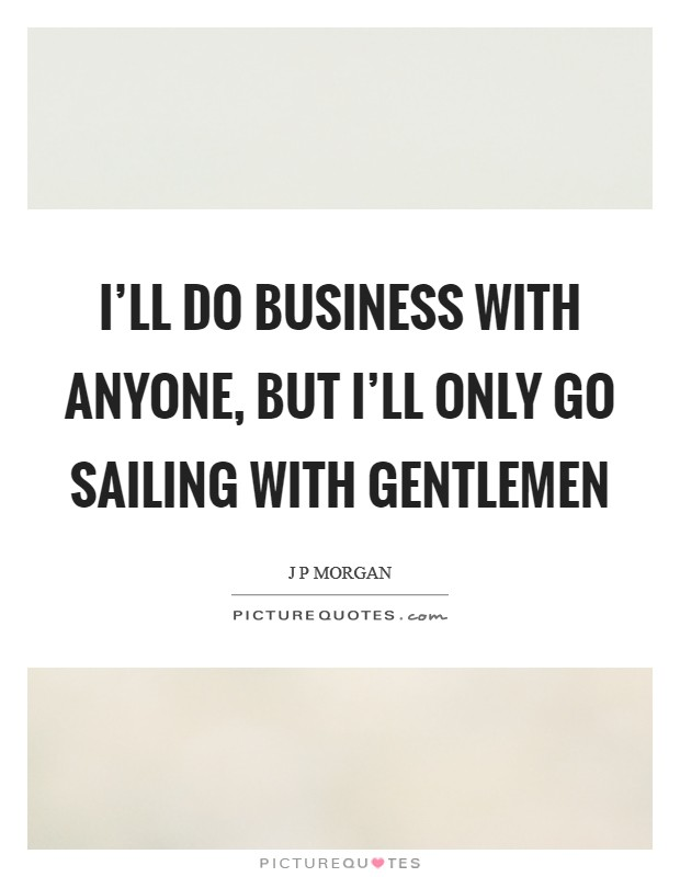I'll do business with anyone, but I'll only go sailing with gentlemen Picture Quote #1