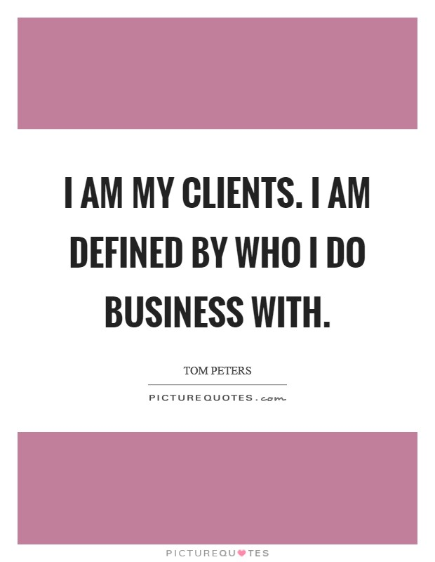 I am my clients. I am defined by who I do business with Picture Quote #1