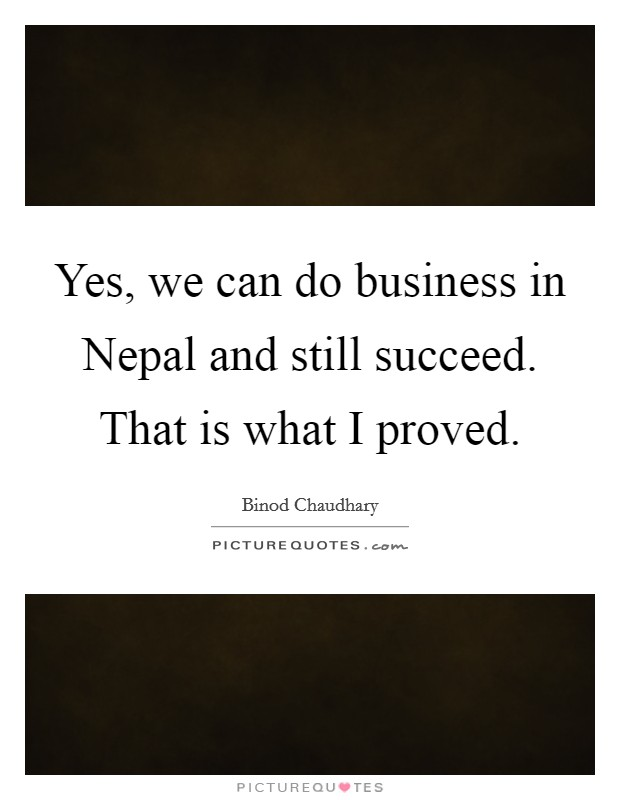 Yes, we can do business in Nepal and still succeed. That is what I proved Picture Quote #1
