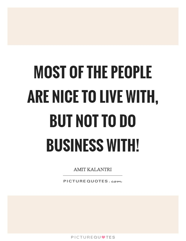 Most of the people are nice to live with, but not to do business with! Picture Quote #1