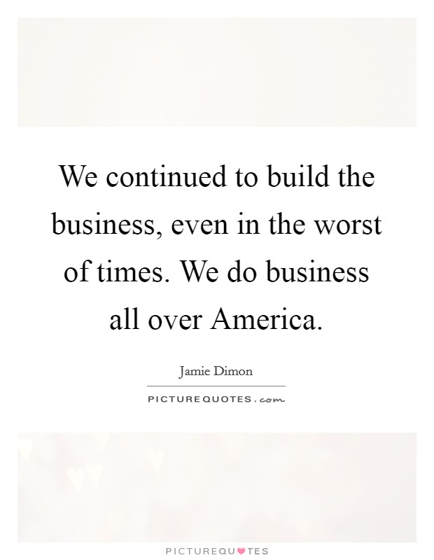 We continued to build the business, even in the worst of times. We do business all over America Picture Quote #1