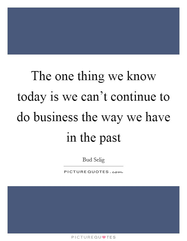 The one thing we know today is we can't continue to do business the way we have in the past Picture Quote #1