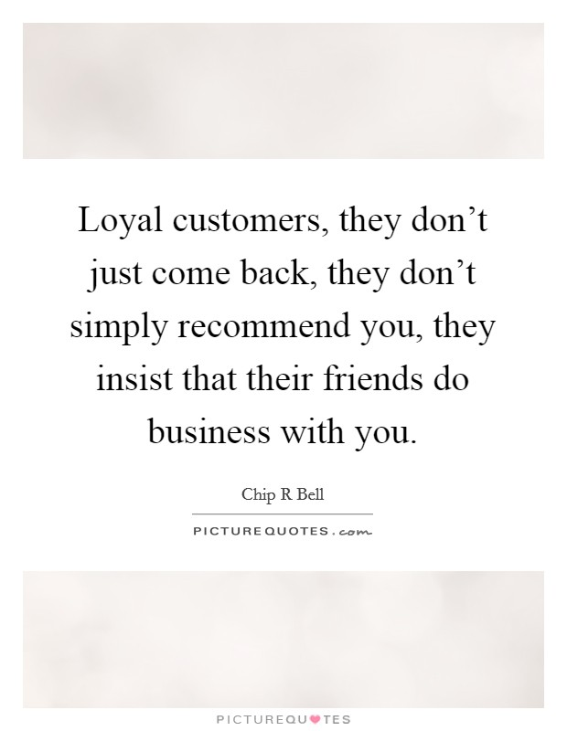 Loyal customers, they don't just come back, they don't simply recommend you, they insist that their friends do business with you Picture Quote #1
