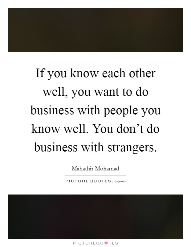 If you know each other well, you want to do business with people you know well. You don't do business with strangers Picture Quote #1