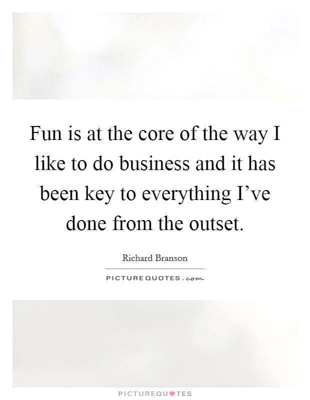 Fun is at the core of the way I like to do business and it has been key to everything I've done from the outset Picture Quote #1