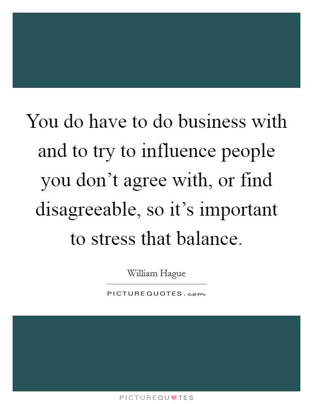 You do have to do business with and to try to influence people you don't agree with, or find disagreeable, so it's important to stress that balance Picture Quote #1
