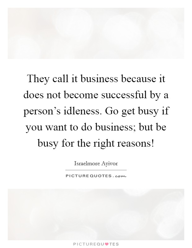 They call it business because it does not become successful by a person's idleness. Go get busy if you want to do business; but be busy for the right reasons! Picture Quote #1