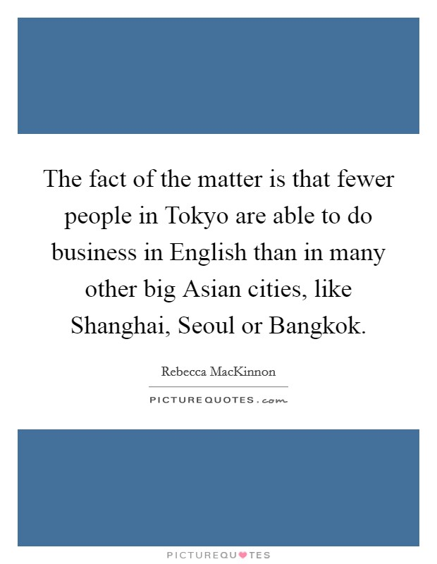 The fact of the matter is that fewer people in Tokyo are able to do business in English than in many other big Asian cities, like Shanghai, Seoul or Bangkok Picture Quote #1