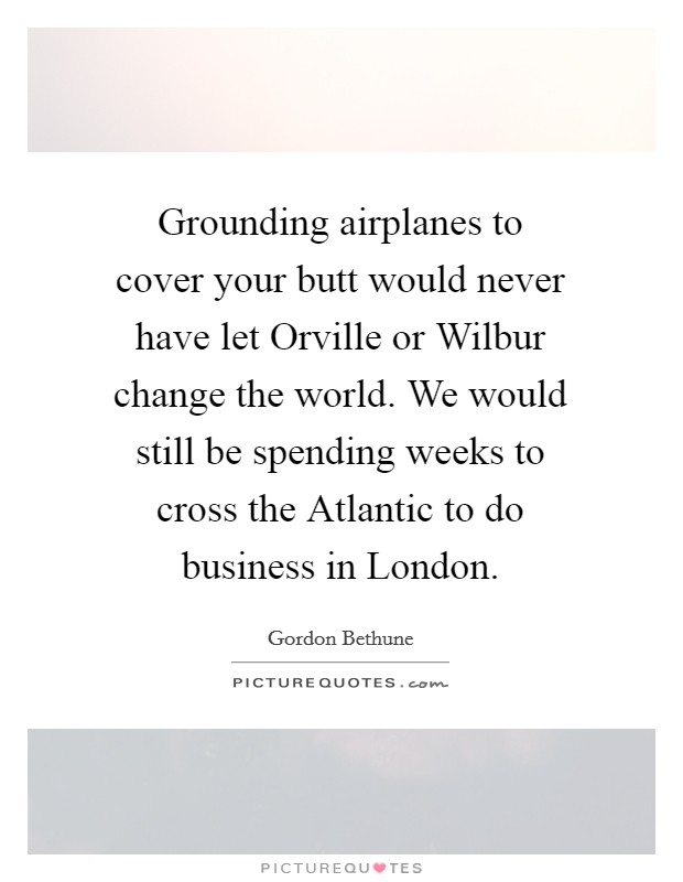 Grounding airplanes to cover your butt would never have let Orville or Wilbur change the world. We would still be spending weeks to cross the Atlantic to do business in London Picture Quote #1