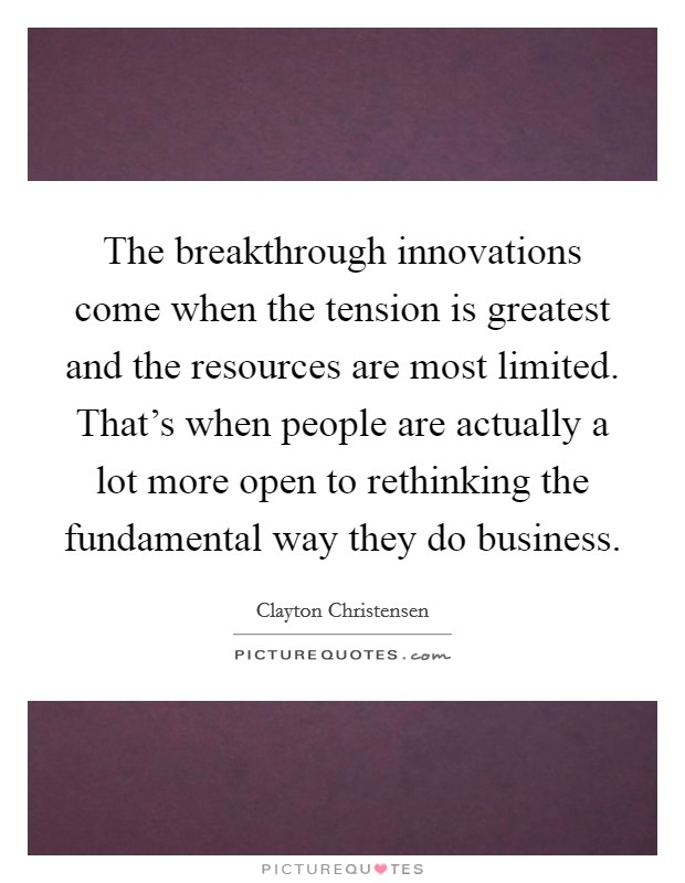 The breakthrough innovations come when the tension is greatest and the resources are most limited. That's when people are actually a lot more open to rethinking the fundamental way they do business Picture Quote #1