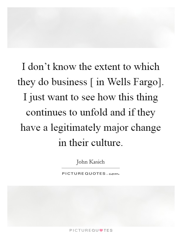I don't know the extent to which they do business [ in Wells Fargo]. I just want to see how this thing continues to unfold and if they have a legitimately major change in their culture Picture Quote #1