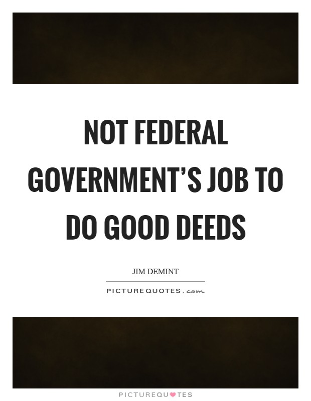Not federal government's job to do good deeds Picture Quote #1