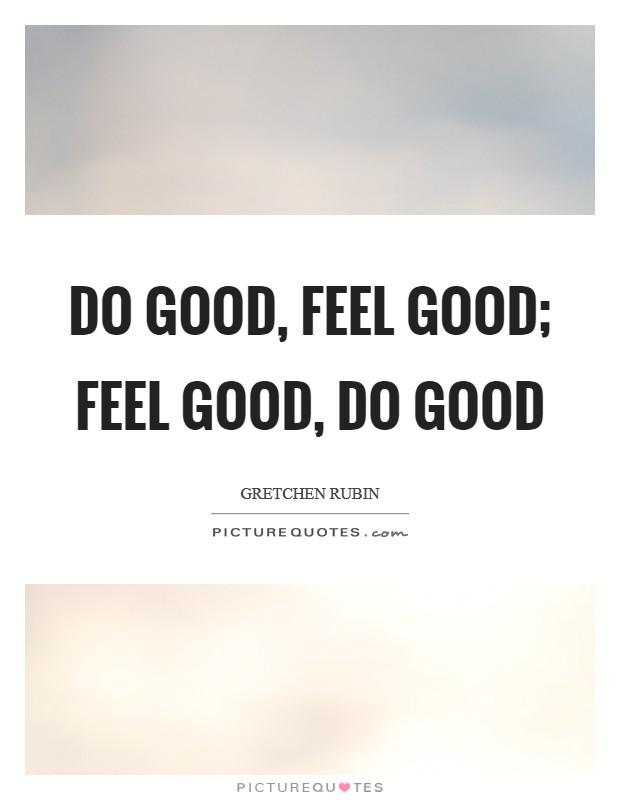 Do good, feel good; feel good, do good Picture Quote #1