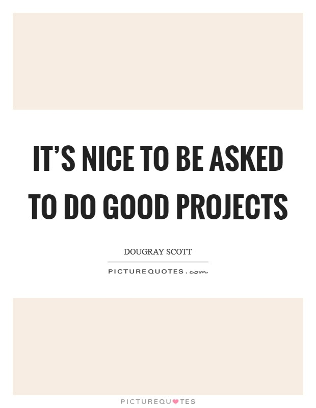 It's nice to be asked to do good projects Picture Quote #1