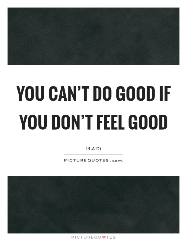 You can't do good if you don't feel good Picture Quote #1