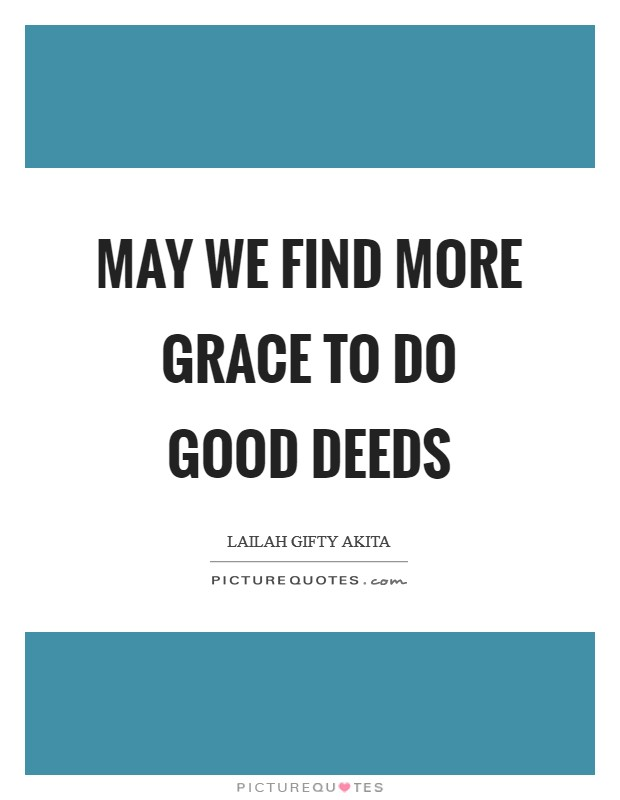 May we find more grace to do good deeds Picture Quote #1