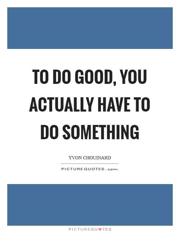 To do good, you actually have to do something Picture Quote #1