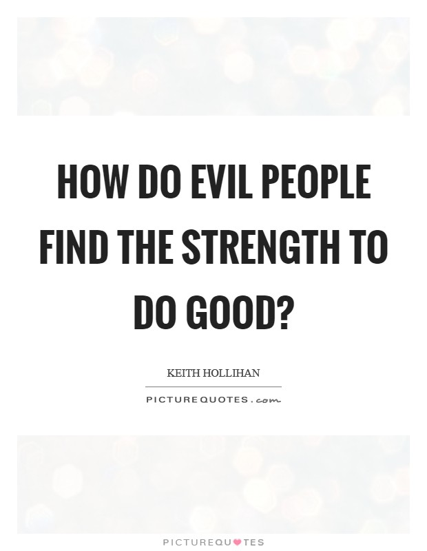How do evil people find the strength to do good? Picture Quote #1