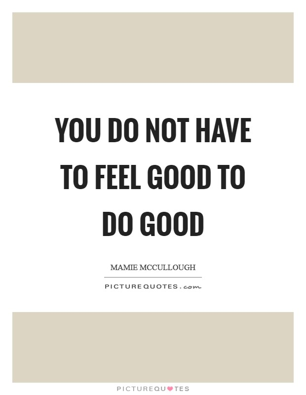 You do not have to feel good to do good Picture Quote #1