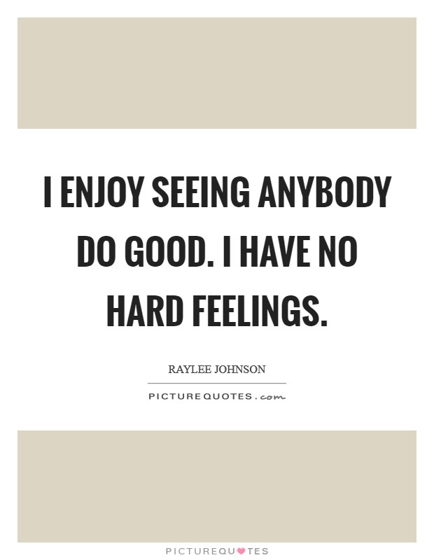 I enjoy seeing anybody do good. I have no hard feelings Picture Quote #1