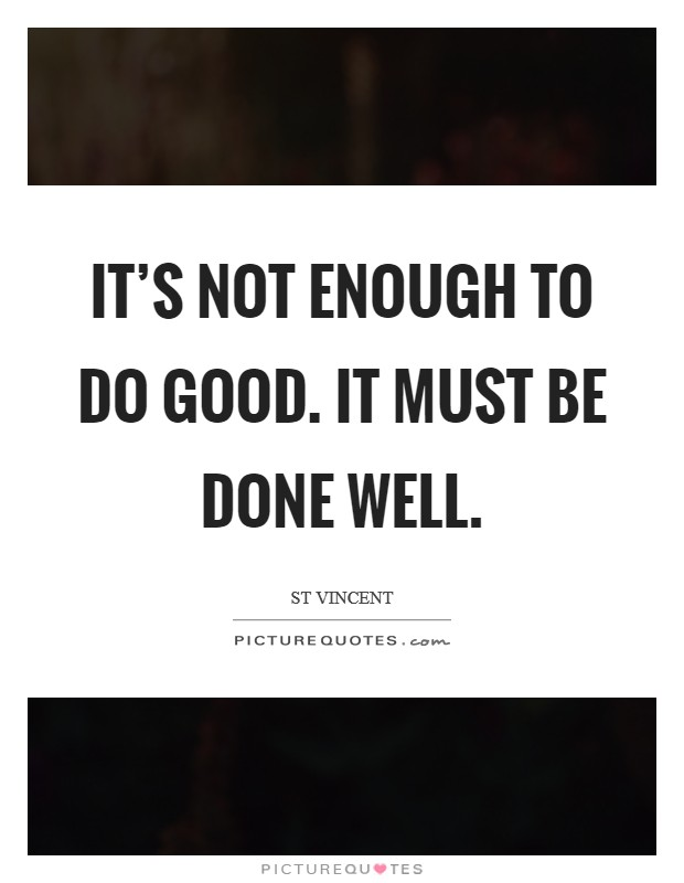 It's not enough to do good. It must be done well Picture Quote #1