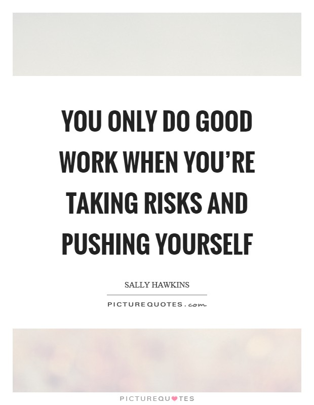 You only do good work when you're taking risks and pushing yourself Picture Quote #1