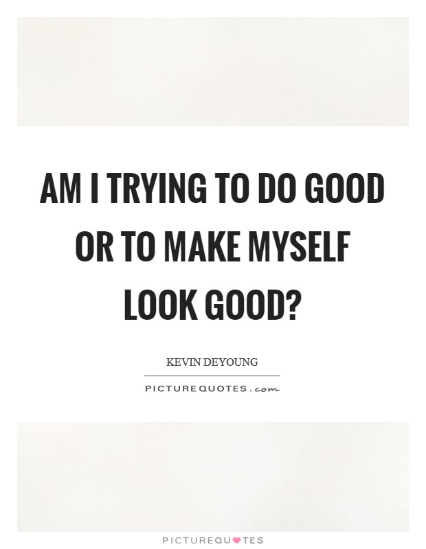 Am I trying to do good or to make myself look good? Picture Quote #1