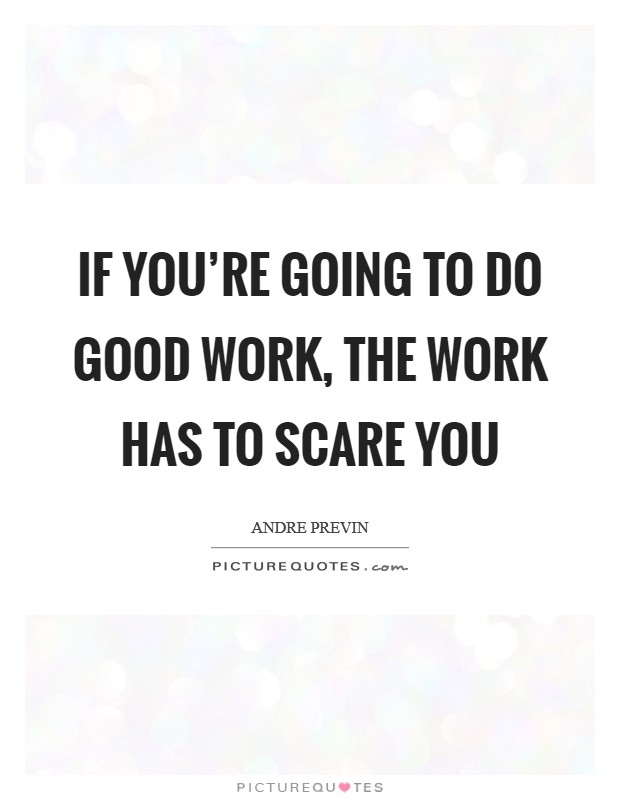 If you're going to do good work, the work has to scare you Picture Quote #1