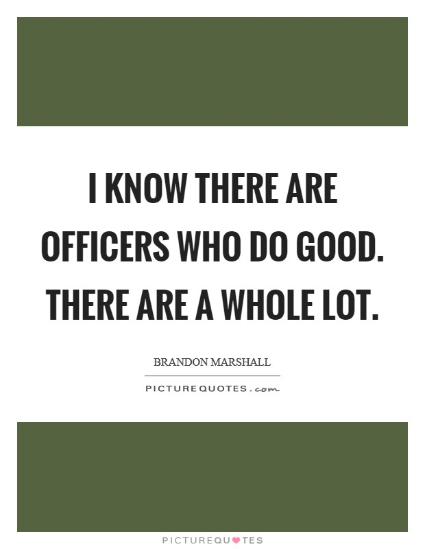I know there are officers who do good. There are a whole lot Picture Quote #1