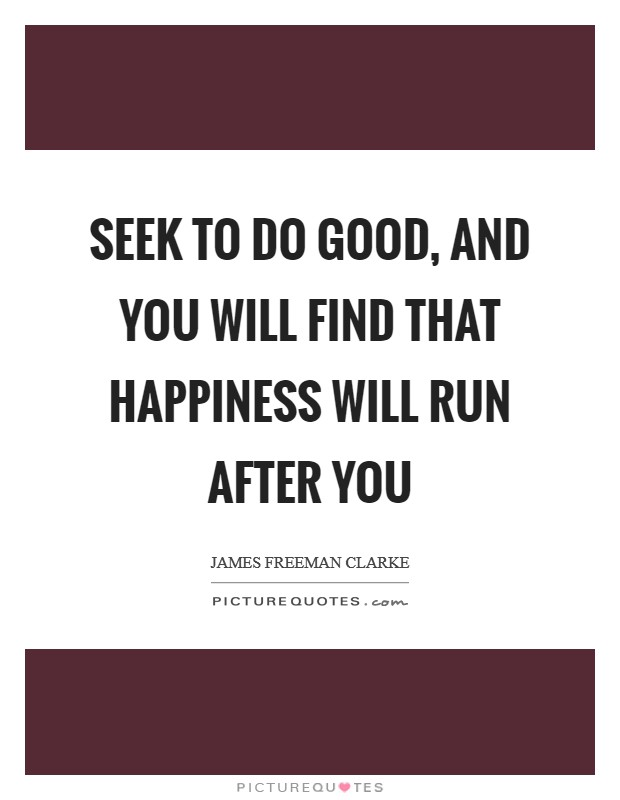 Seek to do good, and you will find that happiness will run after you Picture Quote #1