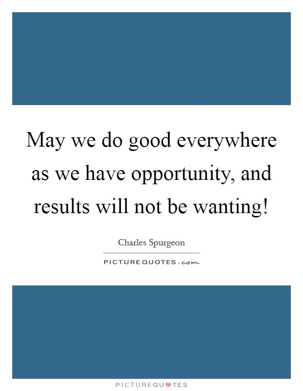 May we do good everywhere as we have opportunity, and results will not be wanting! Picture Quote #1