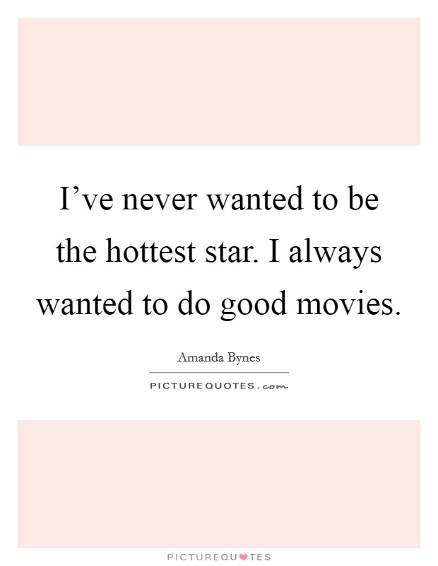 I've never wanted to be the hottest star. I always wanted to do good movies Picture Quote #1
