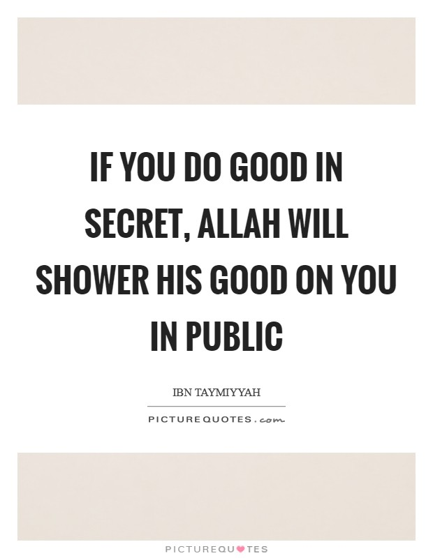 If you do good in secret, Allah will shower His good on you in public Picture Quote #1