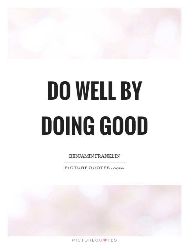 Do well by doing good Picture Quote #1
