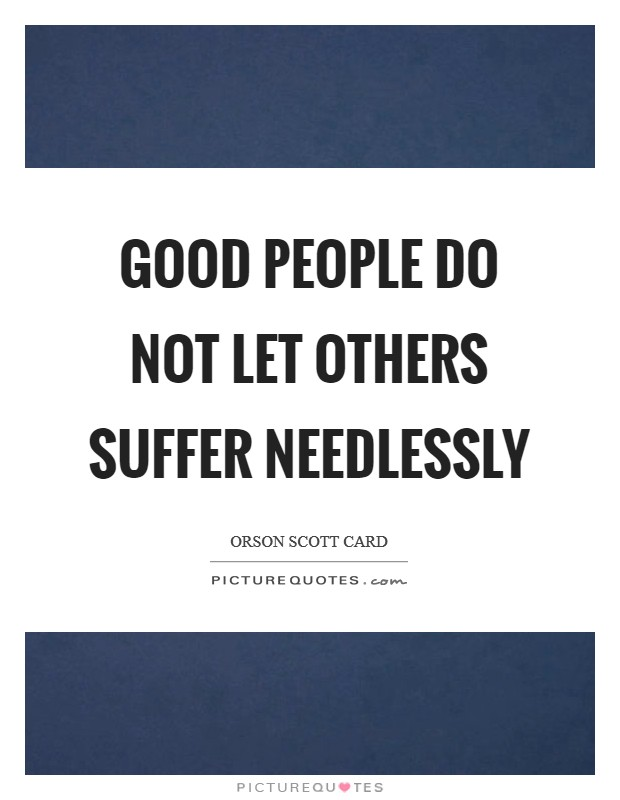 Good people do not let others suffer needlessly Picture Quote #1