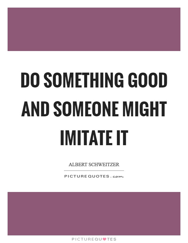 Do something good and someone might imitate it Picture Quote #1