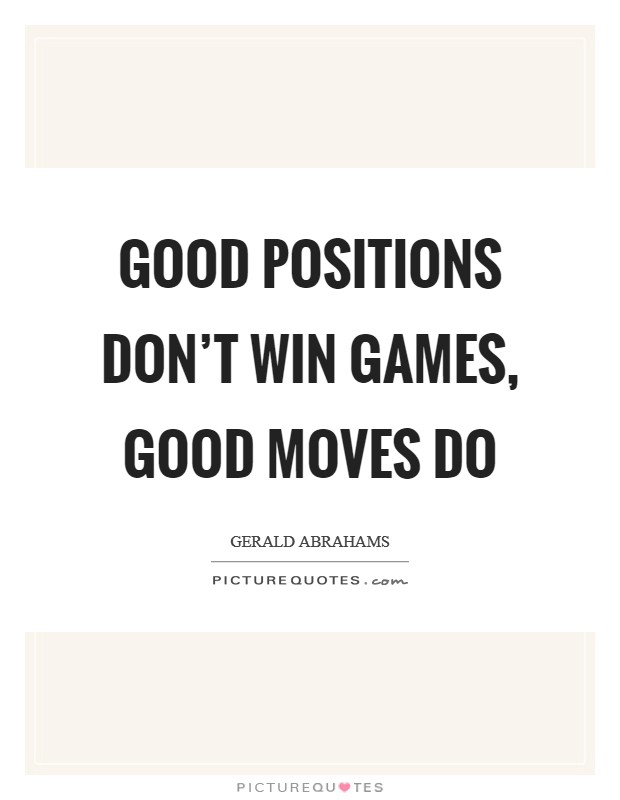 Good positions don't win games, good moves do Picture Quote #1