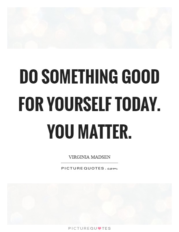 Do something good for yourself today. You matter Picture Quote #1