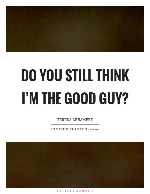 Do you still think I'm the good guy? Picture Quote #1