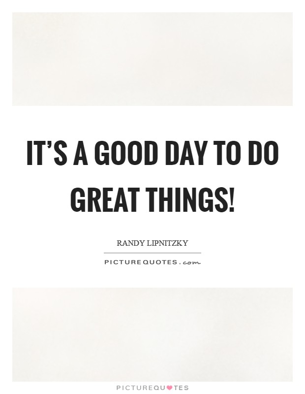 It's a good day to do great things! Picture Quote #1