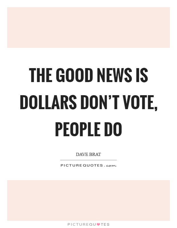 The good news is dollars don't vote, people do Picture Quote #1
