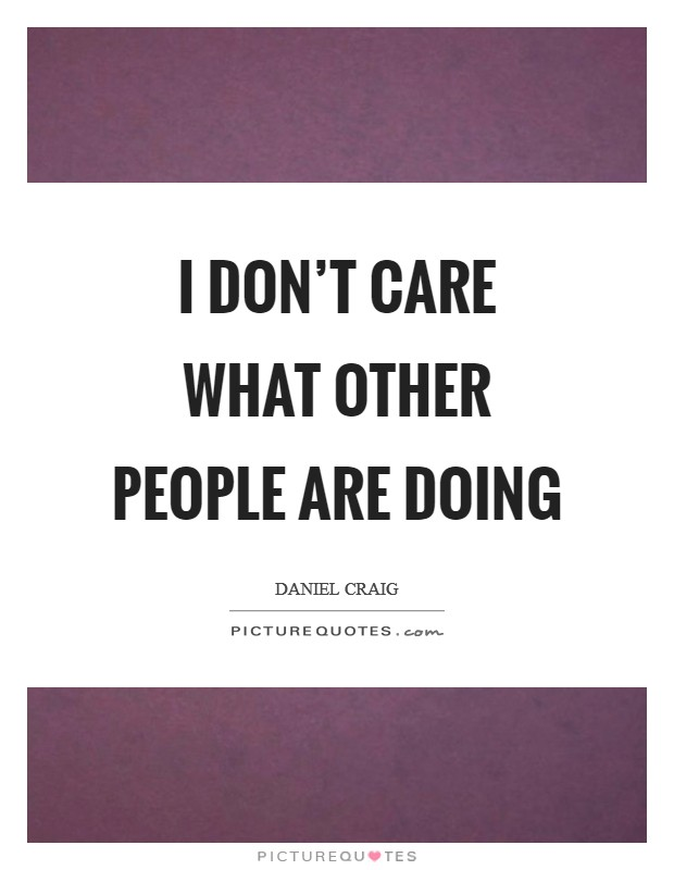 I don't care what other people are doing Picture Quote #1