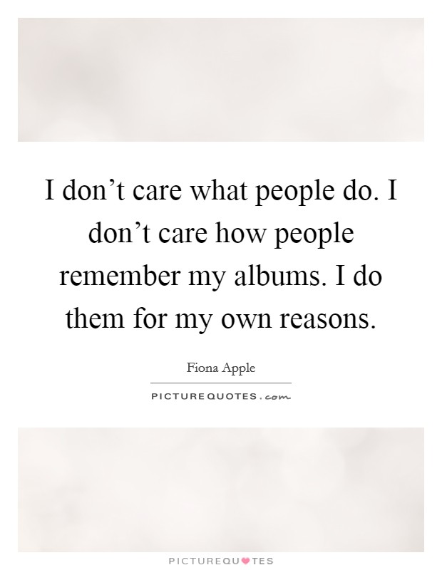 I don't care what people do. I don't care how people remember my albums. I do them for my own reasons Picture Quote #1